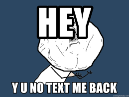 hey y u no text me back y u no meme generator