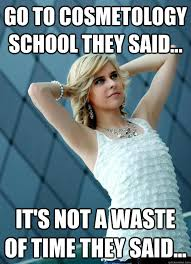 Cosmetology Meme - go to cosmetology school they said it s not a waste of time