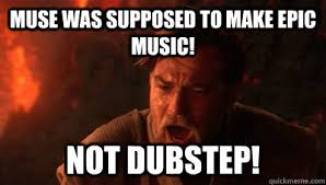 Muse Meme - muse was supposed to make epic music not dubstep epic fucking