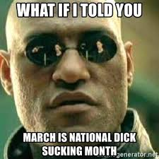 Dick Sucking Meme - what if i told you march is national dick sucking month what if i
