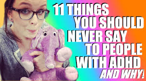 11 Things I Refuse To 11 Things You Should Never Say To With Adhd And Why Veda