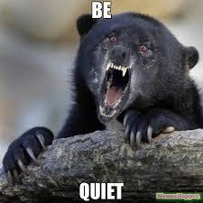 Be Quiet Meme - be quiet meme insane confession bear 61402 memeshappen