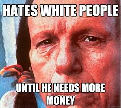 Native American Memes - hates white people until he needs more money atheist native