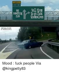 Fuck People Meme - left exit 12 tell them to go fuck themselves sav something mice mood