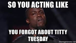 Titty Tuesday Memes - so you acting like you forgot about titty tuesday kevin hart face