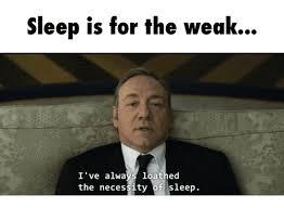 Sleep Is For The Weak Meme - sleep is for the weak i ve alwa loathed the necessity of sleep
