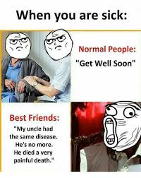 Get Well Soon Meme - when you are sick normal people get well soon best friends my