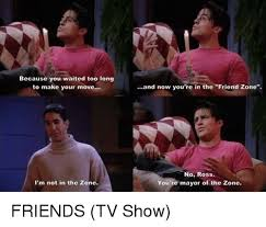 Friends Memes - because you waited too long to make your move i m not in the zone