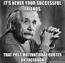 Motivational Meme Generator - it s never your successful friends that post motivational quotes