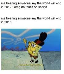 End Of The World Meme - me hearing someone say the world will end in 2012 omg no that s so