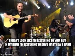 Dave Matthews Band Meme - listening to dmb imgflip