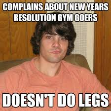 New Years Gym Meme - complains about new years resolution gym goers doesn t do legs