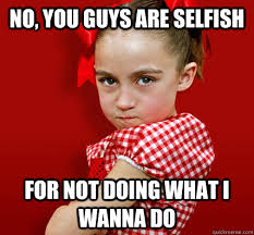 Selfish Meme - no you guys are selfish for not doing what i wanna do spoiled