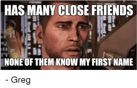 Greg Meme Images - has many close friends none of them know my first name greg meme