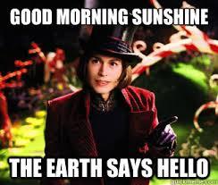 Good Morning Sunshine Meme - good morning sunshine the earth says hello creepier wonka