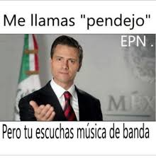 Memes Musica - me llamas pendejo ii epn pero tu escuchas musica de banda meme on
