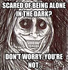 Memes Scared - scared of being alone in the dark don t worry you re not