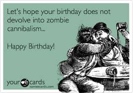 Zombie Birthday Meme - let s hope your birthday does not devolve into zombie cannibalism