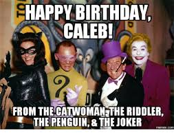 Caleb Meme - happy birthday caleb from the catwoman the riddler the penguin the