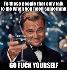Go Fuck Yourself Meme - to those people that only talk to me when you need something