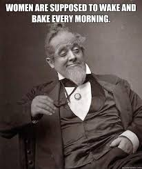 Wake N Bake Meme - women are supposed to wake and bake every morning 1880s stoner