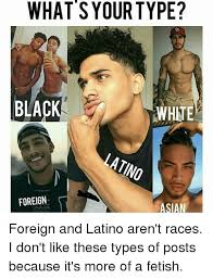 Asian Man Meme - what s your type black white foreign asian foreign and latino