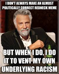 Politically Correct Meme - i don t always make an almost politically correct redneck meme but