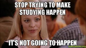 Studying Meme - stop trying to make studying happen it s not going to happen