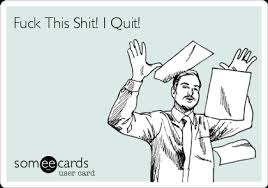 Fuck This Shit I Quit Meme - fuck this shit i quit workplace ecard