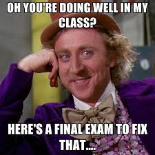 Memes About Final Exams - oh you re doing well in my class here s a final exam to fix that