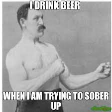 Manly Man Meme - i drink beer when i am trying to sober up meme overly manly man