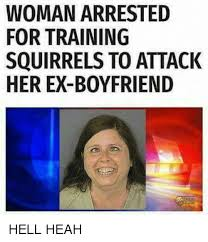 Boyfriend Memes - woman arrested for training squirrels to attack her ex boyfriend