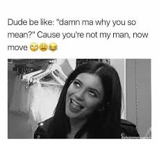 My Man Meme - 25 best memes about why you so mean why you so mean memes