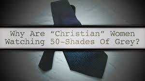Shades Of Gray 2 19 15 U201cwhy Are U0027christian U0027 Women Watching 50 Shades Of Grey