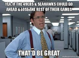Seahawks Lose Meme - yea if the 49ers seahawks could go ahead lose the rest of their