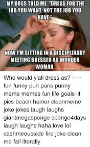 Clean All The Things Meme Generator - my boss told me dress for the job you want not the job you have