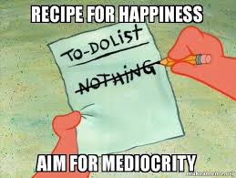 Happiness Meme - recipe for happiness aim for mediocrity happiness make a meme