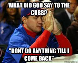 Cubs Fan Meme - what did god say to the cubs dont do anything till i come back
