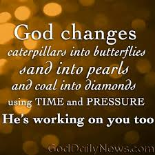 god changes caterpillars into butterflies sand into pearls and