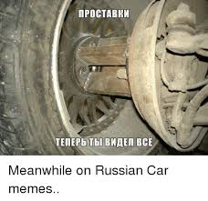 Russian Car Meme - ipoctabkm tenepb tbl bmaer bce meanwhile on russian car memes