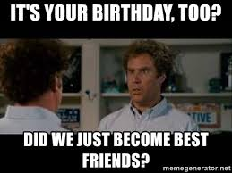 Did We Just Become Best Friends Meme - it s your birthday too did we just become best friends step