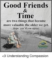 Good Friends Meme - good friends time are two things that become more valuable the