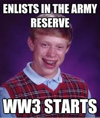 Army Reserve Meme - enlists in the army reserve ww3 starts bad luck brian quickmeme