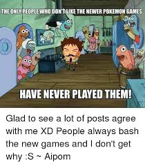Pokemon Game Memes - the only people who dontlike the newer pokemon games co od oo od