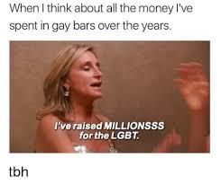 Lgbt Memes - when i think about all the money l ve spent in gay bars over the