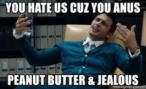 Anus Memes - you hate us cuz you anus peanut butter jealous they hate us