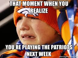 Patriots Broncos Meme - that moment when you realize you re playing the patriots next week