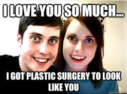 Meme Plastic Surgery - i love you so much i got plastic surgery to look like you