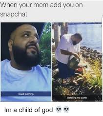 Child Of God Meme - when your mom add you on snapchat good morning watering my plants im
