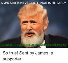 Wizard Memes - a wizard is never late nor is he early he takes the lead precisel